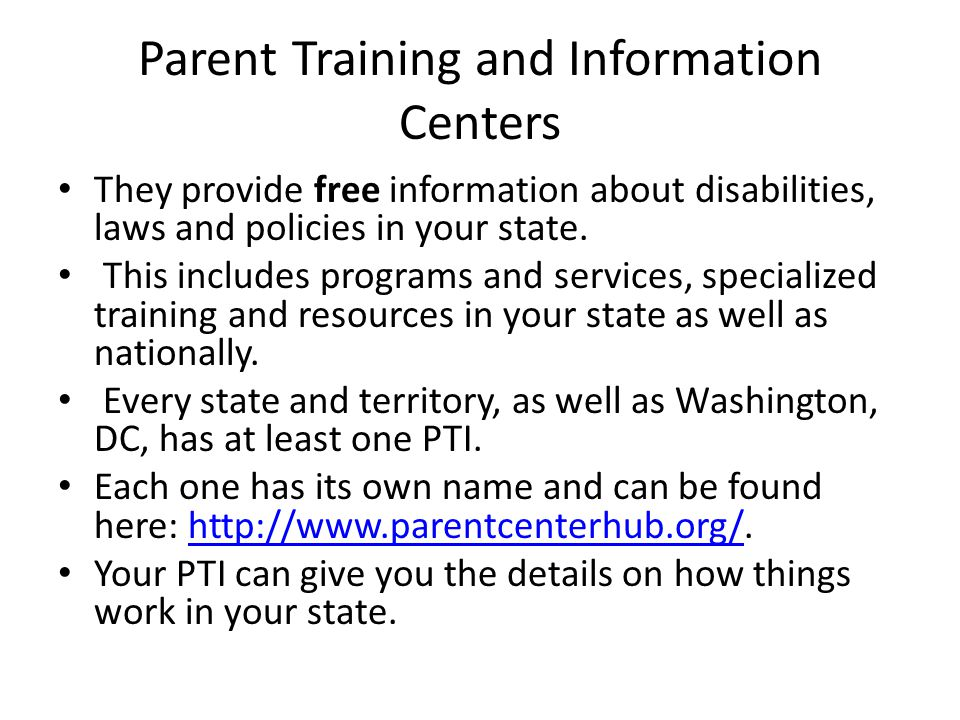 Parent Training and Information Centers They provide free information about disabilities, laws and policies in your state. This includes programs and