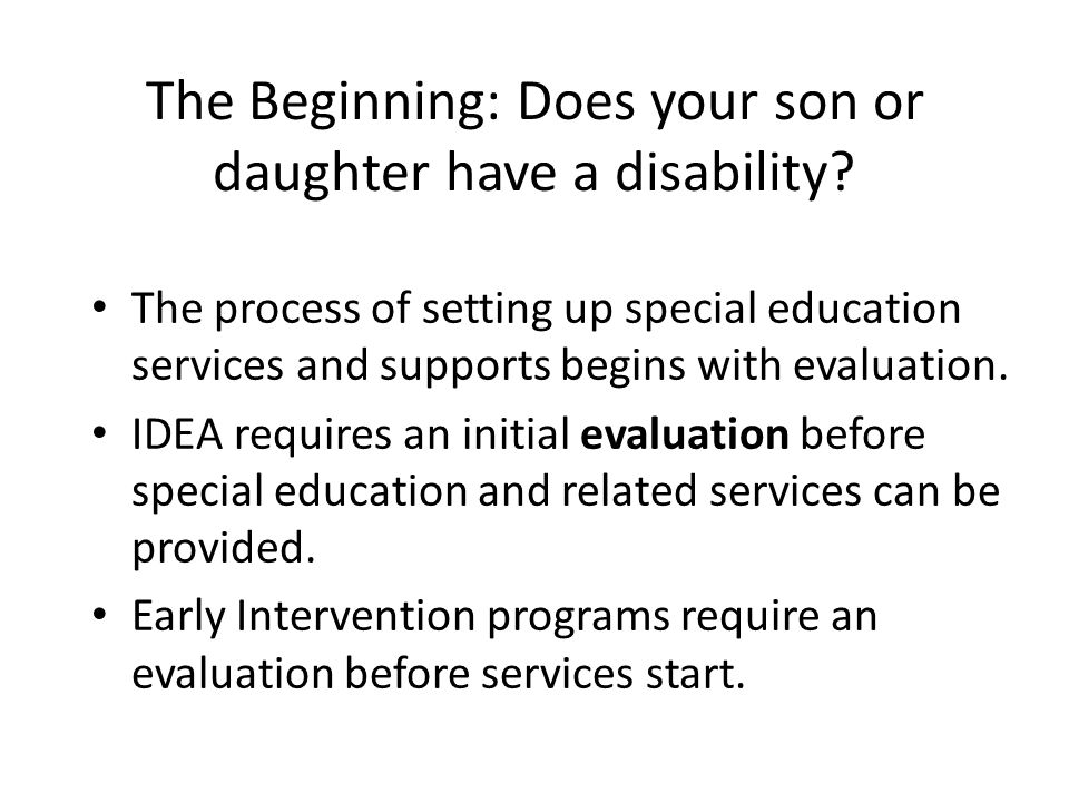 The Beginning: Does your son or daughter have a disability? The process of setting up special education services and supports begins with evaluation.