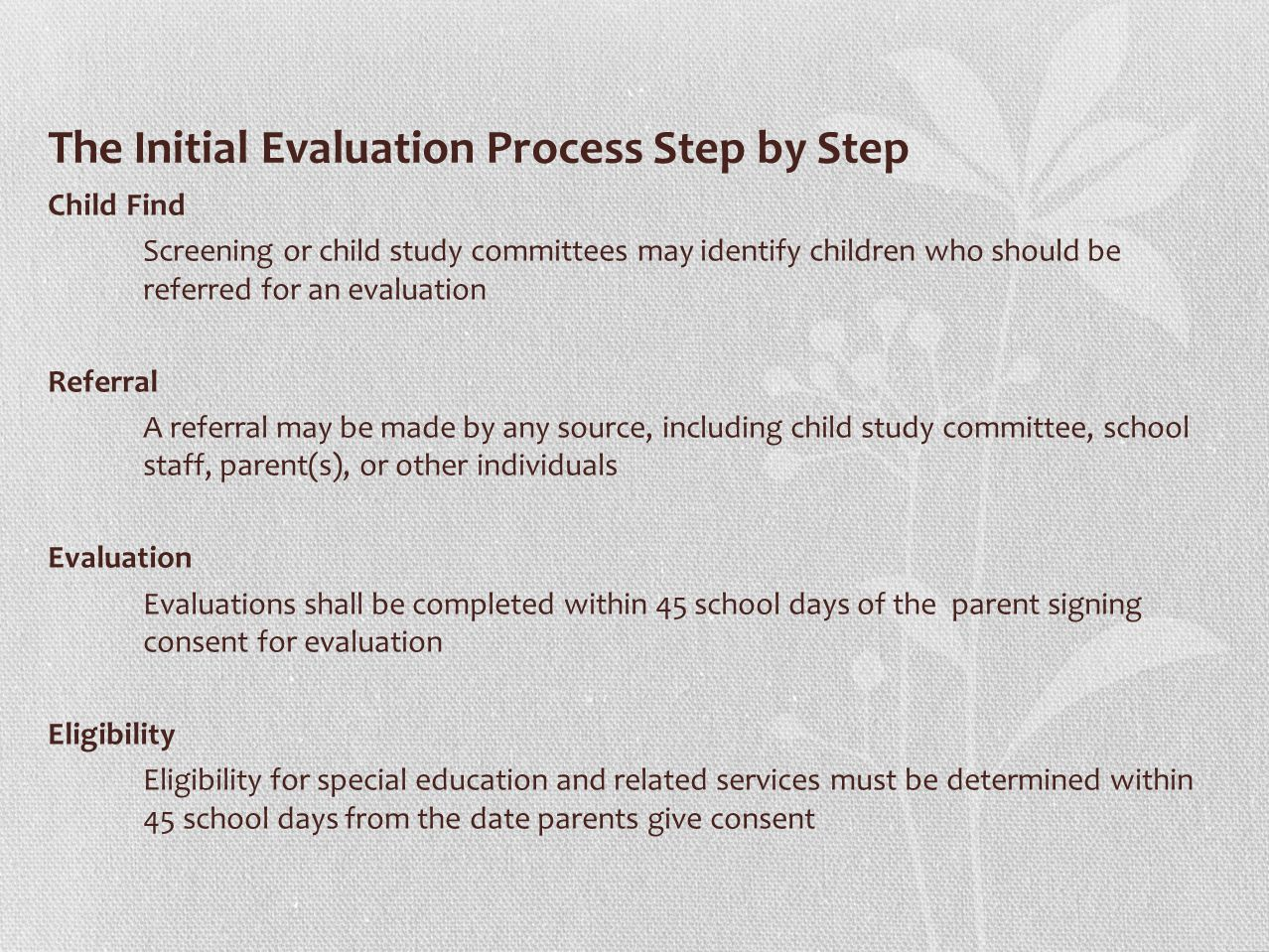 The Initial Evaluation Process Step by Step Child Find Screening or child study committees may identify children who should be referred for an evaluation Referral A referral may be made by any source, including child study committee, school staff, parent(s), or other individuals Evaluation Evaluations shall be completed within 45 school days of the parent signing consent for evaluation Eligibility Eligibility for special education and related services must be determined within 45 school days from the date parents give consent