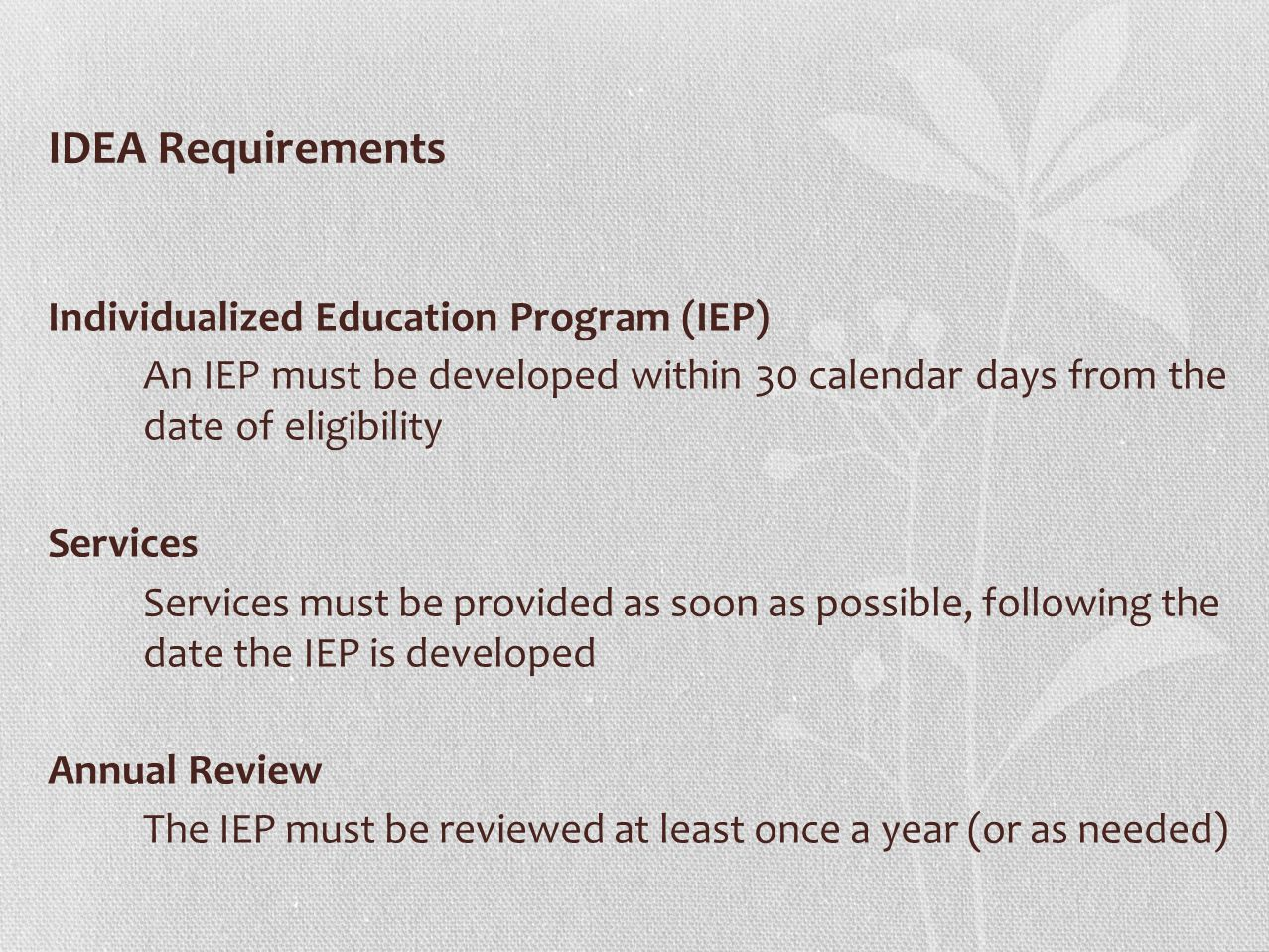 IDEA Requirements Individualized Education Program (IEP) An IEP must be developed within 30 calendar days from the date of eligibility Services Services must be provided as soon as possible, following the date the IEP is developed Annual Review The IEP must be reviewed at least once a year (or as needed)