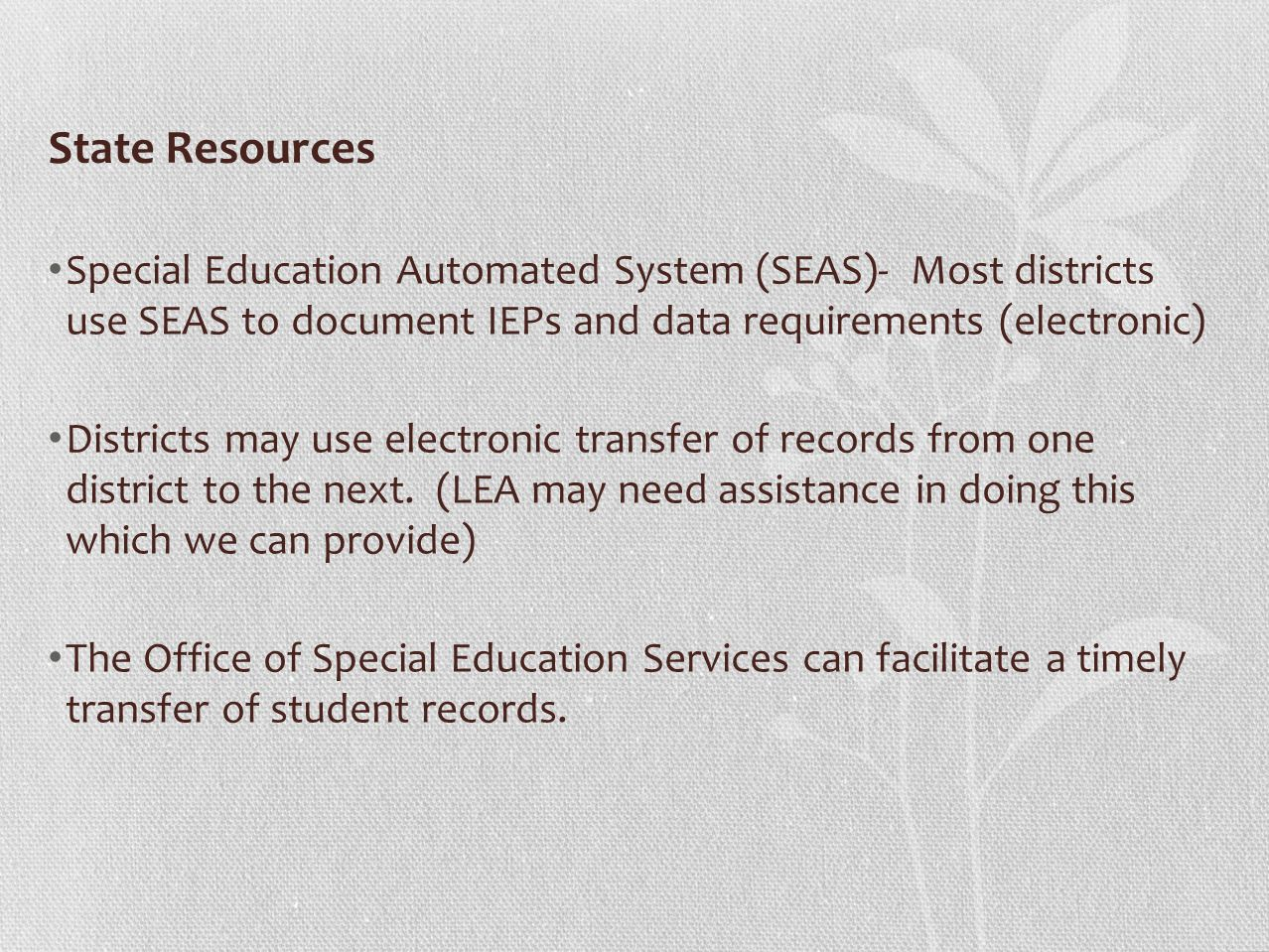 State Resources Special Education Automated System (SEAS)- Most districts use SEAS to document IEPs and data requirements (electronic) Districts may use electronic transfer of records from one district to the next.