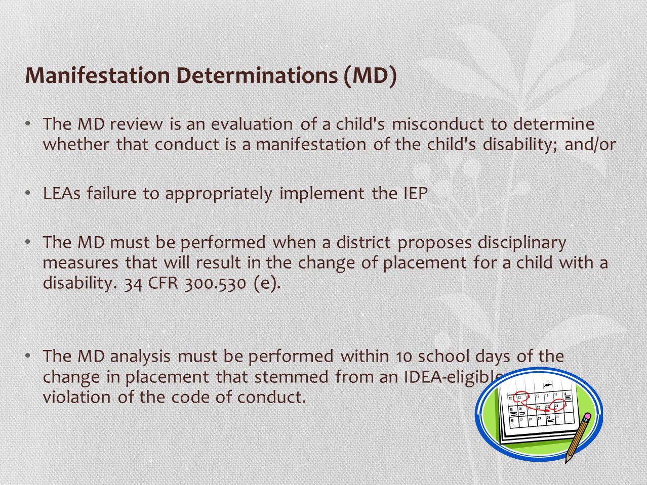 Manifestation Determinations (MD) The MD review is an evaluation of a child s misconduct to determine whether that conduct is a manifestation of the child s disability; and/or LEAs failure to appropriately implement the IEP The MD must be performed when a district proposes disciplinary measures that will result in the change of placement for a child with a disability.
