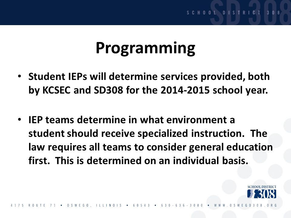 Programming Student IEPs will determine services provided, both by KCSEC and SD308 for the 2014-2015 school year. IEP teams determine in what environm