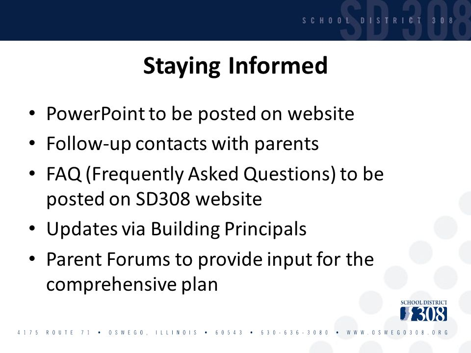 Staying Informed PowerPoint to be posted on website Follow-up contacts with parents FAQ (Frequently Asked Questions) to be posted on SD308 website Updates via Building Principals Parent Forums to provide input for the comprehensive plan