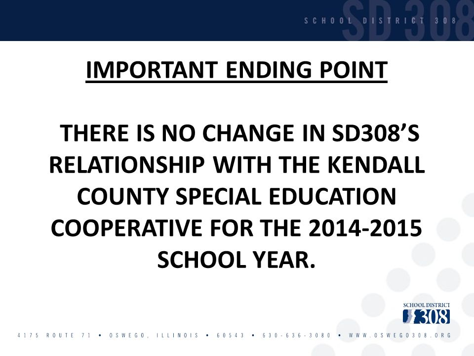 IMPORTANT ENDING POINT THERE IS NO CHANGE IN SD308'S RELATIONSHIP WITH THE KENDALL COUNTY SPECIAL EDUCATION COOPERATIVE FOR THE 2014-2015 SCHOOL YEAR.
