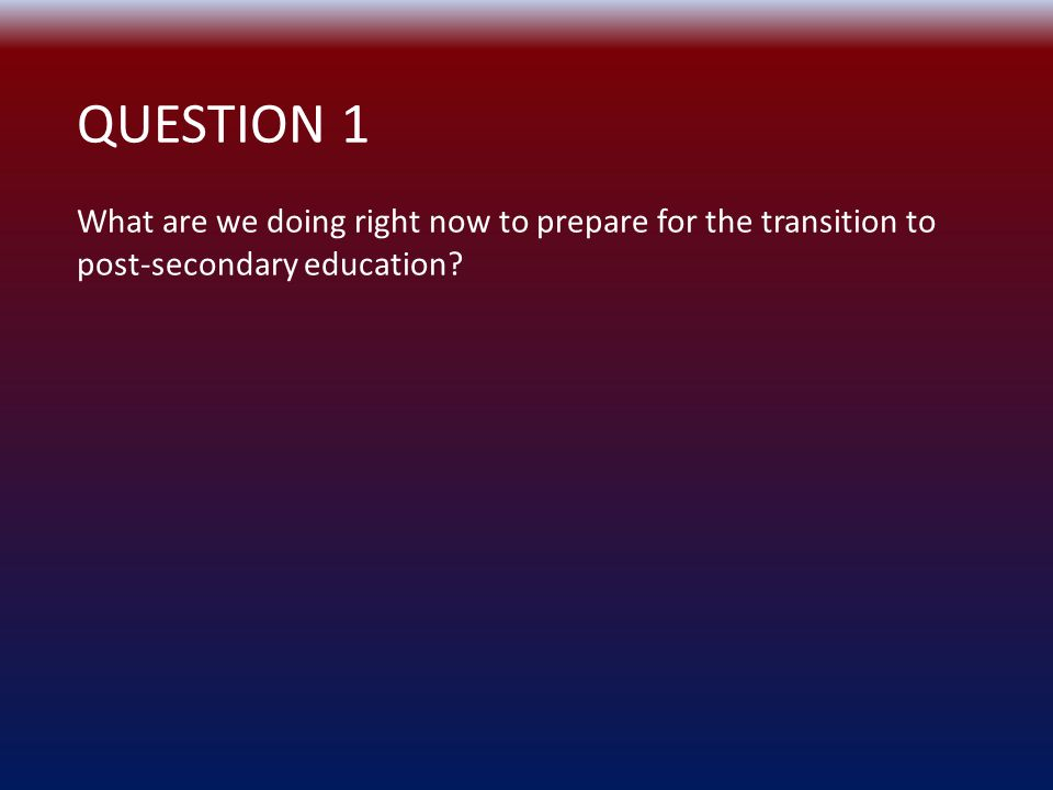 QUESTION 1 What are we doing right now to prepare for the transition to post-secondary education?