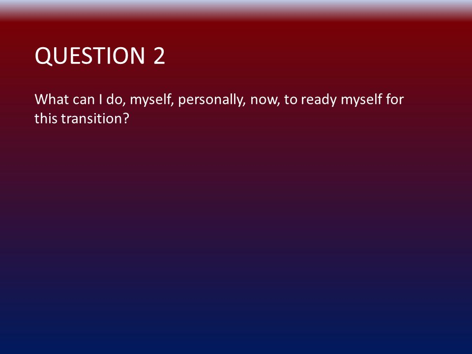 QUESTION 2 What can I do, myself, personally, now, to ready myself for this transition?
