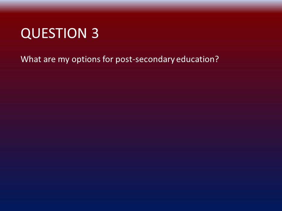 QUESTION 3 What are my options for post-secondary education?