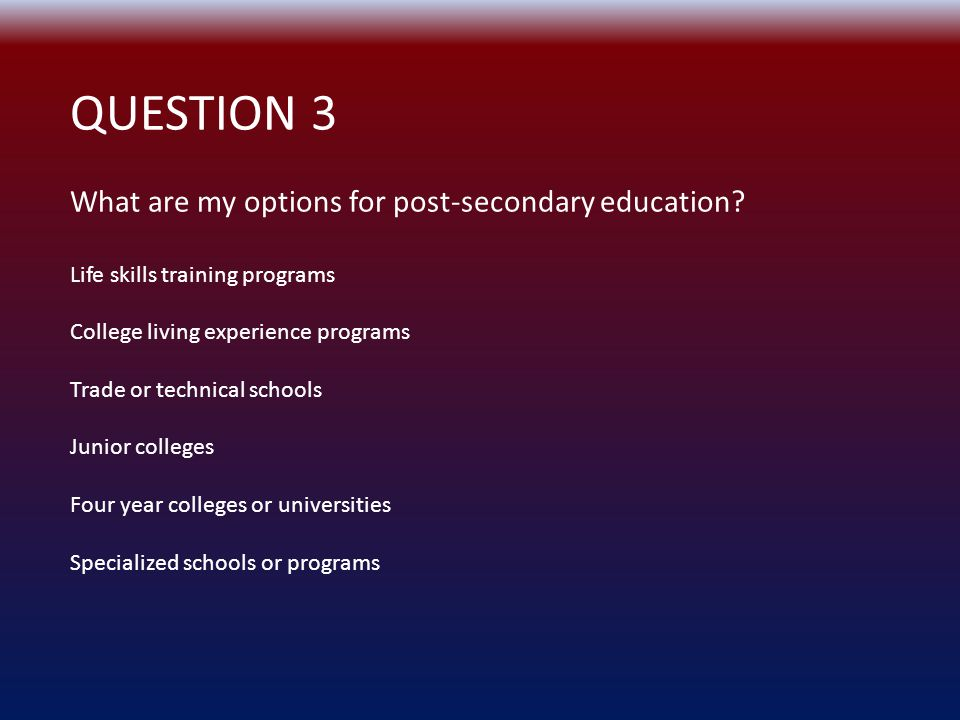 QUESTION 3 What are my options for post-secondary education.