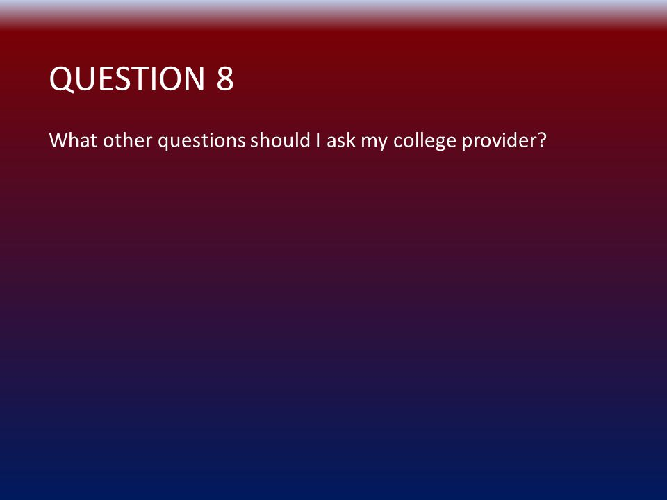QUESTION 8 What other questions should I ask my college provider?