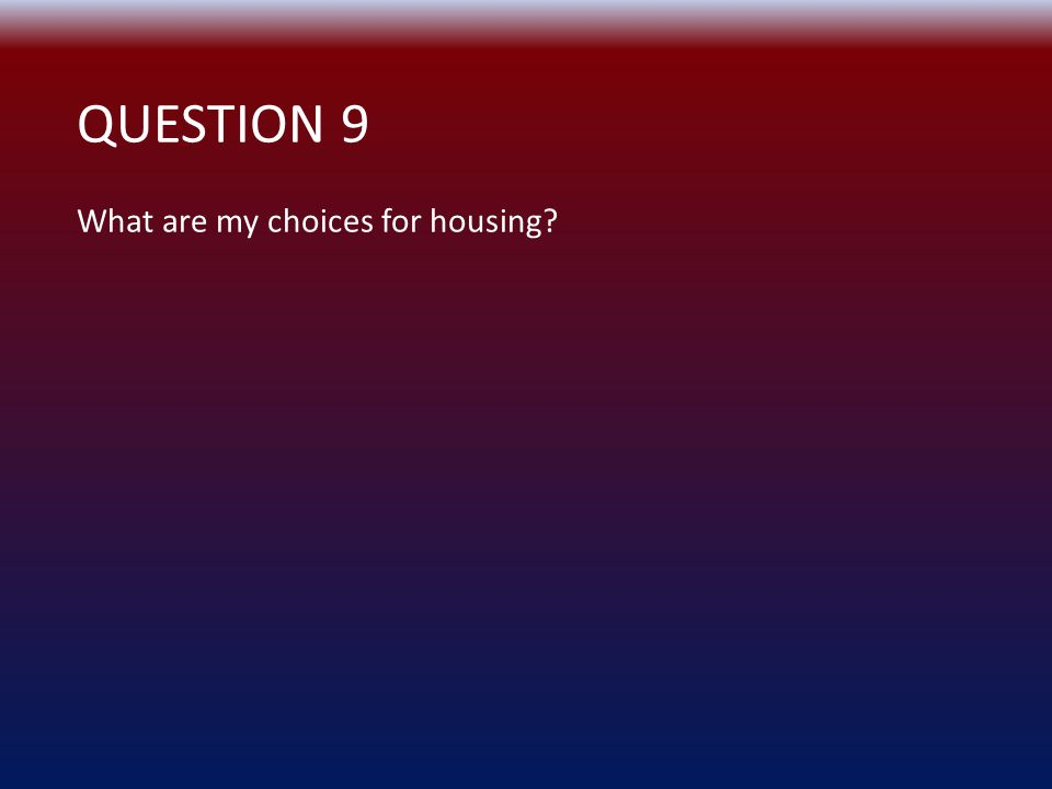 QUESTION 9 What are my choices for housing?
