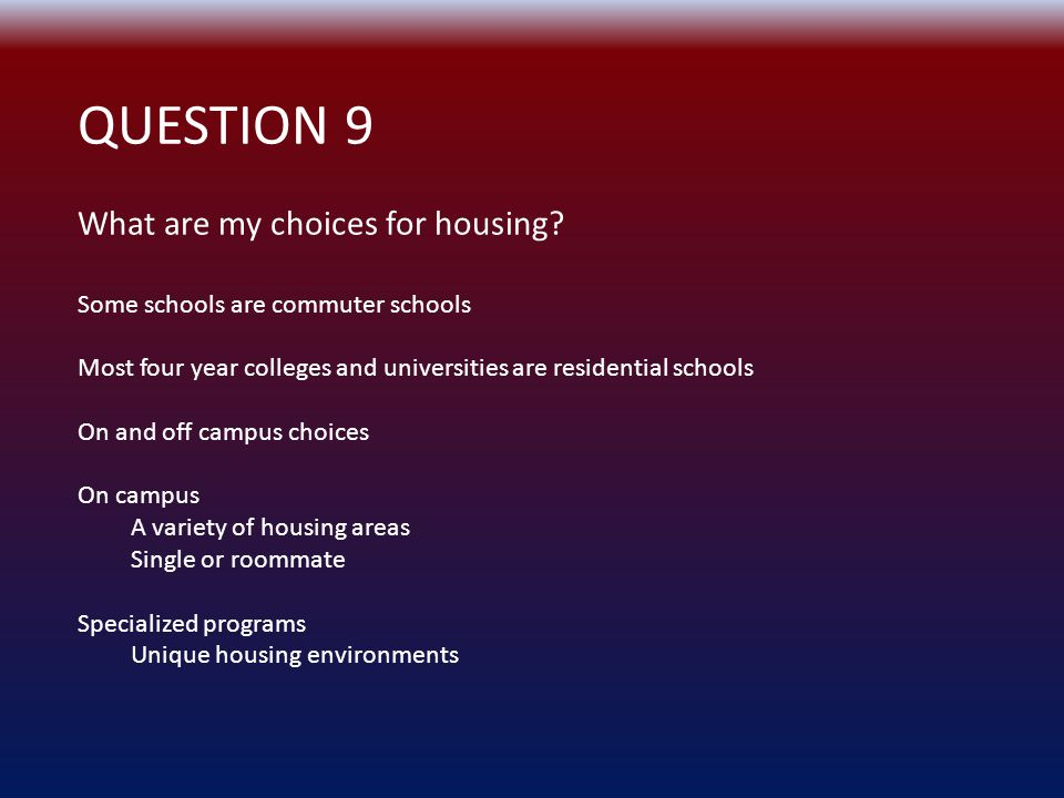 QUESTION 9 What are my choices for housing.