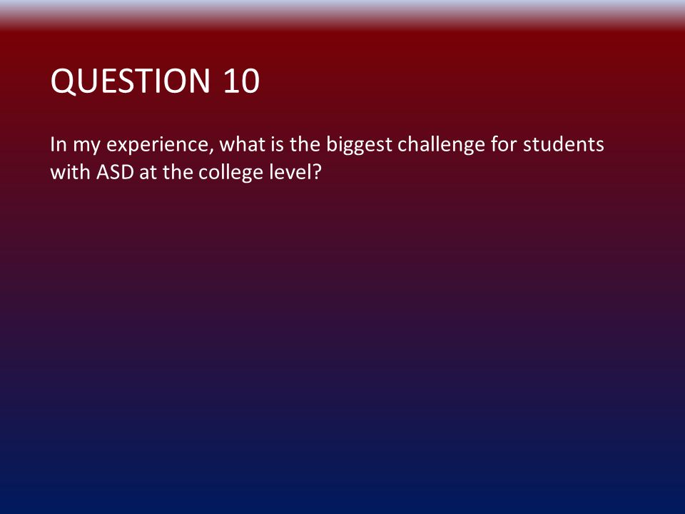QUESTION 10 In my experience, what is the biggest challenge for students with ASD at the college level?