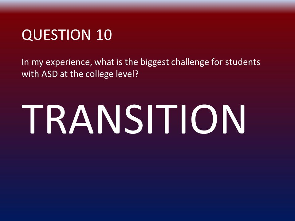 QUESTION 10 In my experience, what is the biggest challenge for students with ASD at the college level.