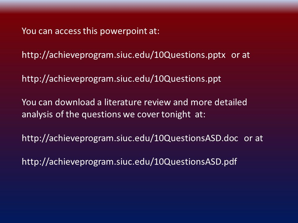 You can access this powerpoint at: http://achieveprogram.siuc.edu/10Questions.pptx or at http://achieveprogram.siuc.edu/10Questions.ppt You can download a literature review and more detailed analysis of the questions we cover tonight at: http://achieveprogram.siuc.edu/10QuestionsASD.doc or at http://achieveprogram.siuc.edu/10QuestionsASD.pdf
