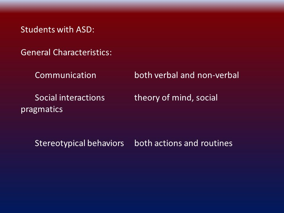 Students with ASD: General Characteristics: Communicationboth verbal and non-verbal Social interactionstheory of mind, social pragmatics Stereotypical behaviorsboth actions and routines