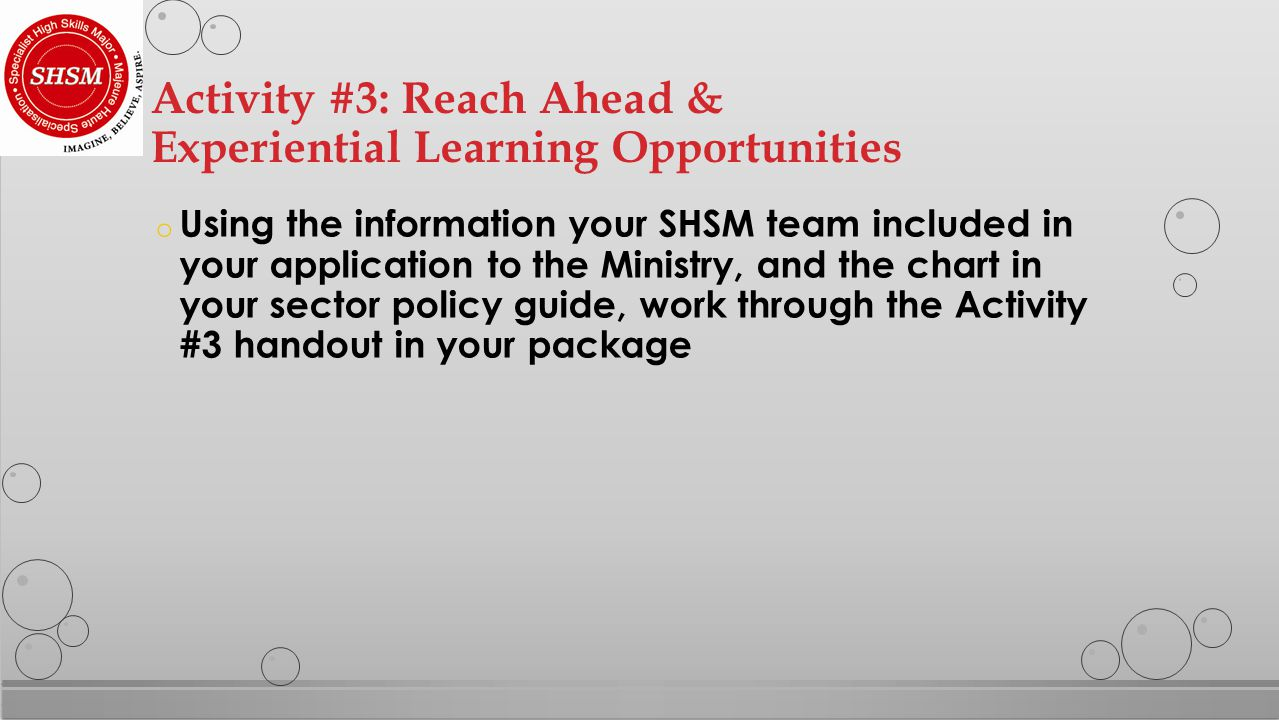 o Using the information your SHSM team included in your application to the Ministry, and the chart in your sector policy guide, work through the Activity #3 handout in your package Activity #3: Reach Ahead & Experiential Learning Opportunities