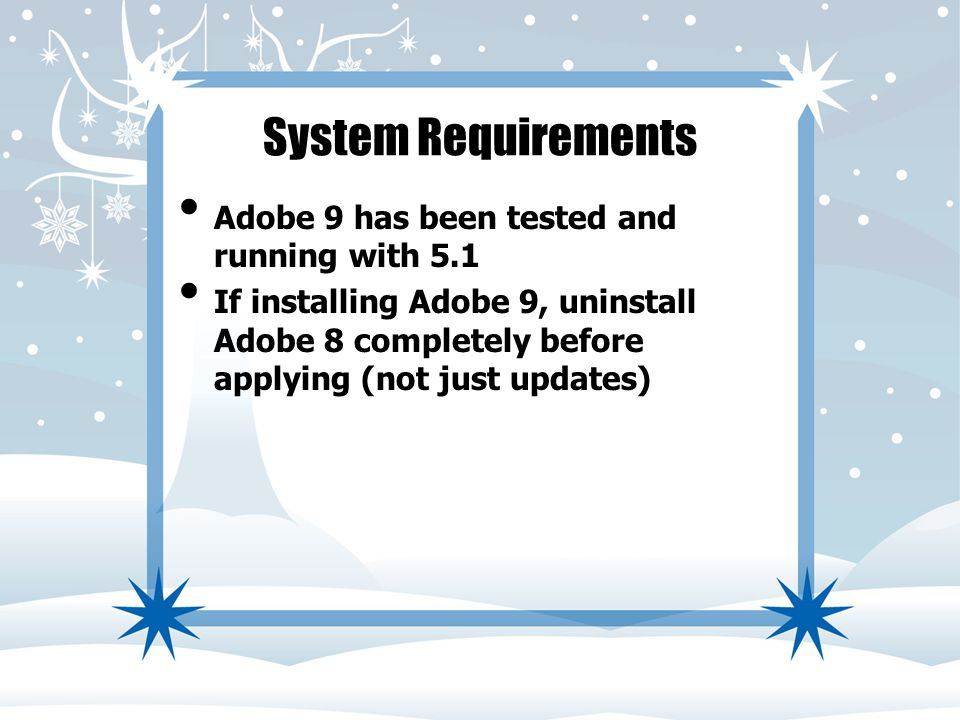 System Requirements Adobe 9 has been tested and running with 5.1 If installing Adobe 9, uninstall Adobe 8 completely before applying (not just updates