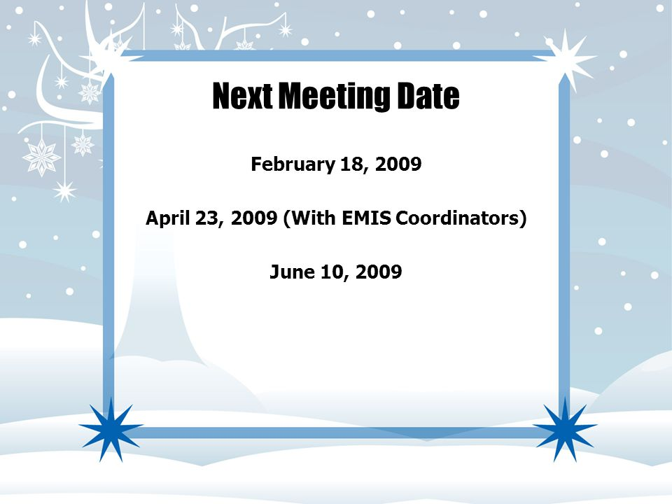 Next Meeting Date February 18, 2009 April 23, 2009 (With EMIS Coordinators) June 10, 2009