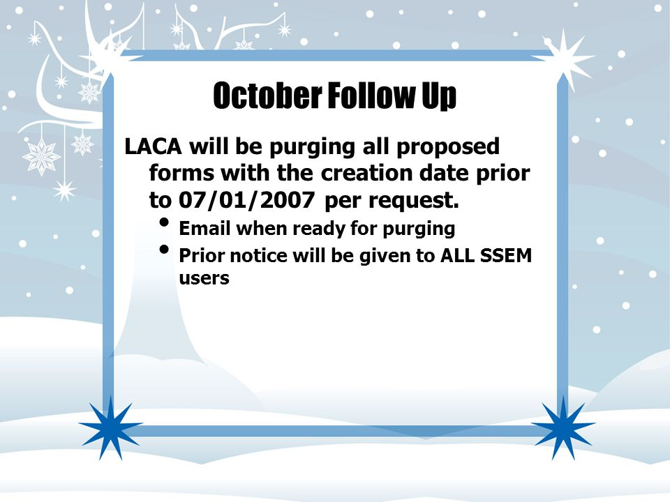 October Follow Up LACA will be purging all proposed forms with the creation date prior to 07/01/2007 per request. Email when ready for purging Prior n