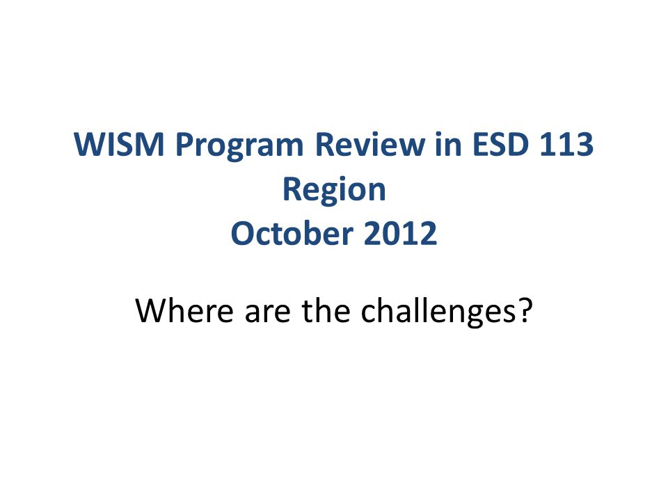 WISM Program Review in ESD 113 Region October 2012 Where are the challenges