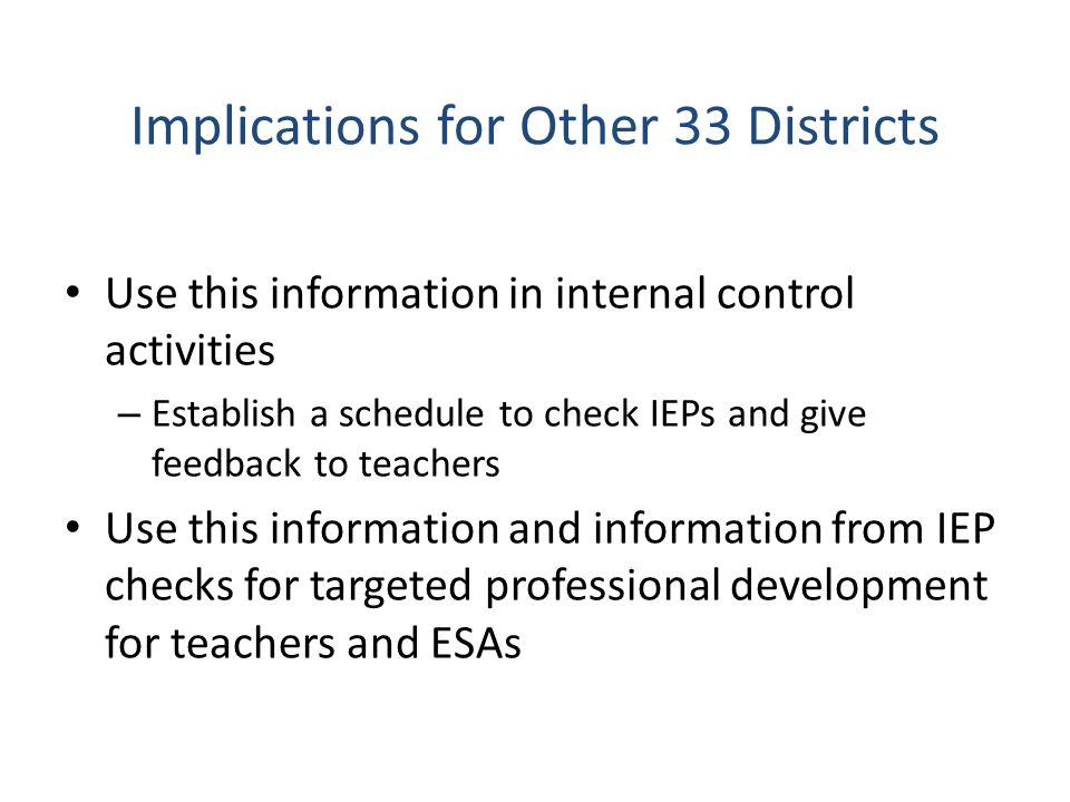 Implications for Other 33 Districts Use this information in internal control activities – Establish a schedule to check IEPs and give feedback to teachers Use this information and information from IEP checks for targeted professional development for teachers and ESAs