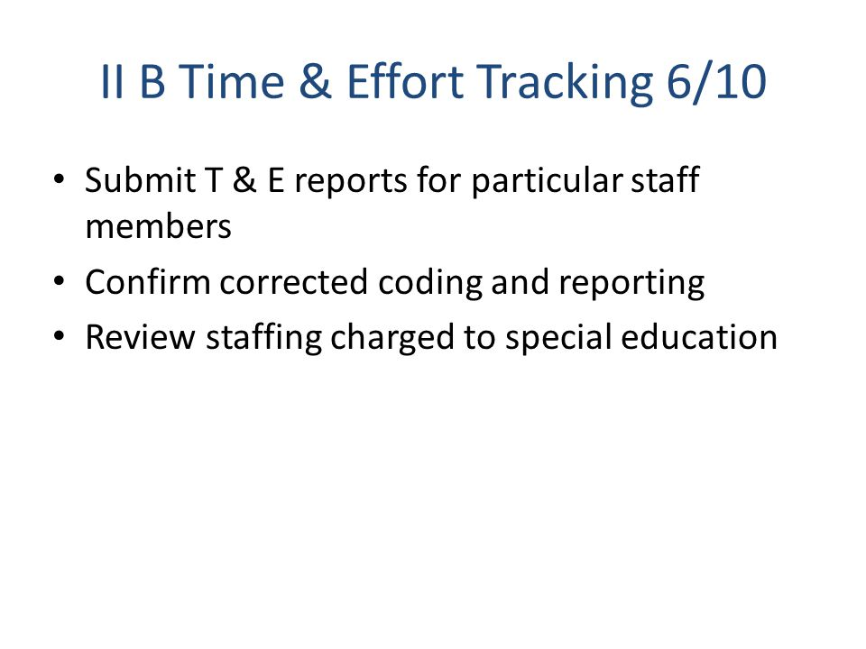 II B Time & Effort Tracking 6/10 Submit T & E reports for particular staff members Confirm corrected coding and reporting Review staffing charged to special education