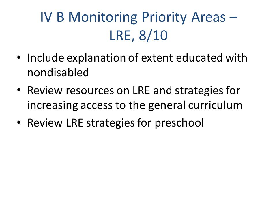 IV B Monitoring Priority Areas – LRE, 8/10 Include explanation of extent educated with nondisabled Review resources on LRE and strategies for increasing access to the general curriculum Review LRE strategies for preschool
