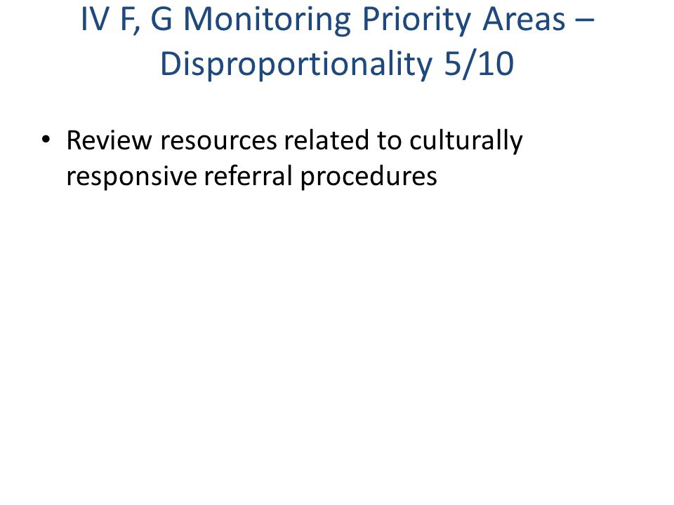 IV F, G Monitoring Priority Areas – Disproportionality 5/10 Review resources related to culturally responsive referral procedures