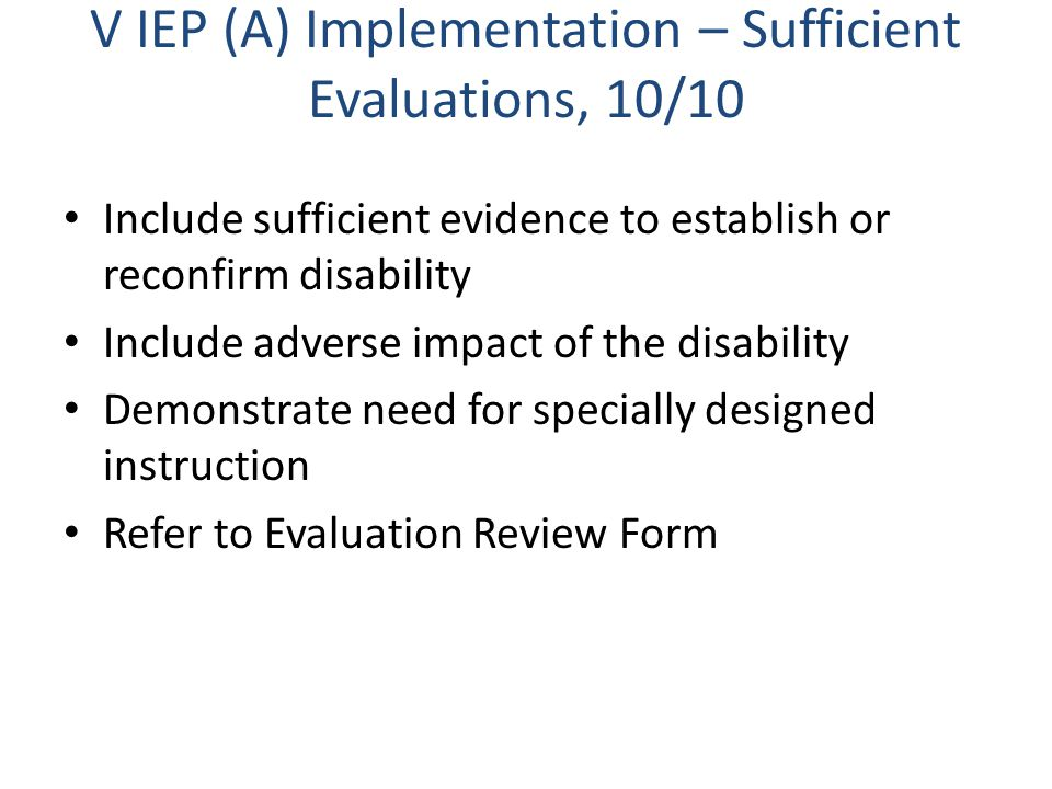 V IEP (A) Implementation – Sufficient Evaluations, 10/10 Include sufficient evidence to establish or reconfirm disability Include adverse impact of the disability Demonstrate need for specially designed instruction Refer to Evaluation Review Form