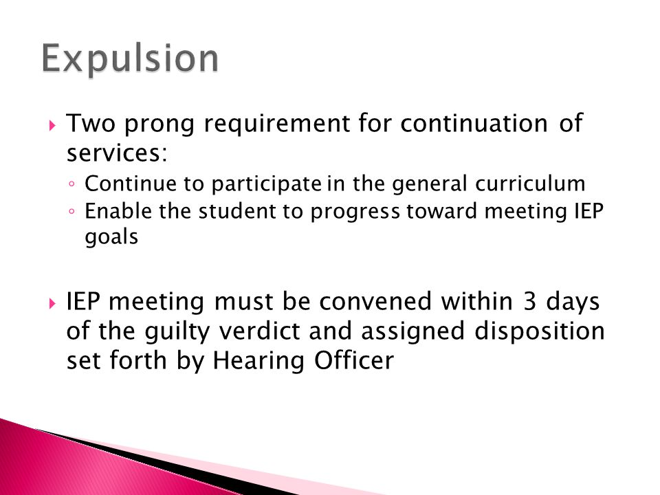  Two prong requirement for continuation of services: ◦ Continue to participate in the general curriculum ◦ Enable the student to progress toward meeting IEP goals  IEP meeting must be convened within 3 days of the guilty verdict and assigned disposition set forth by Hearing Officer