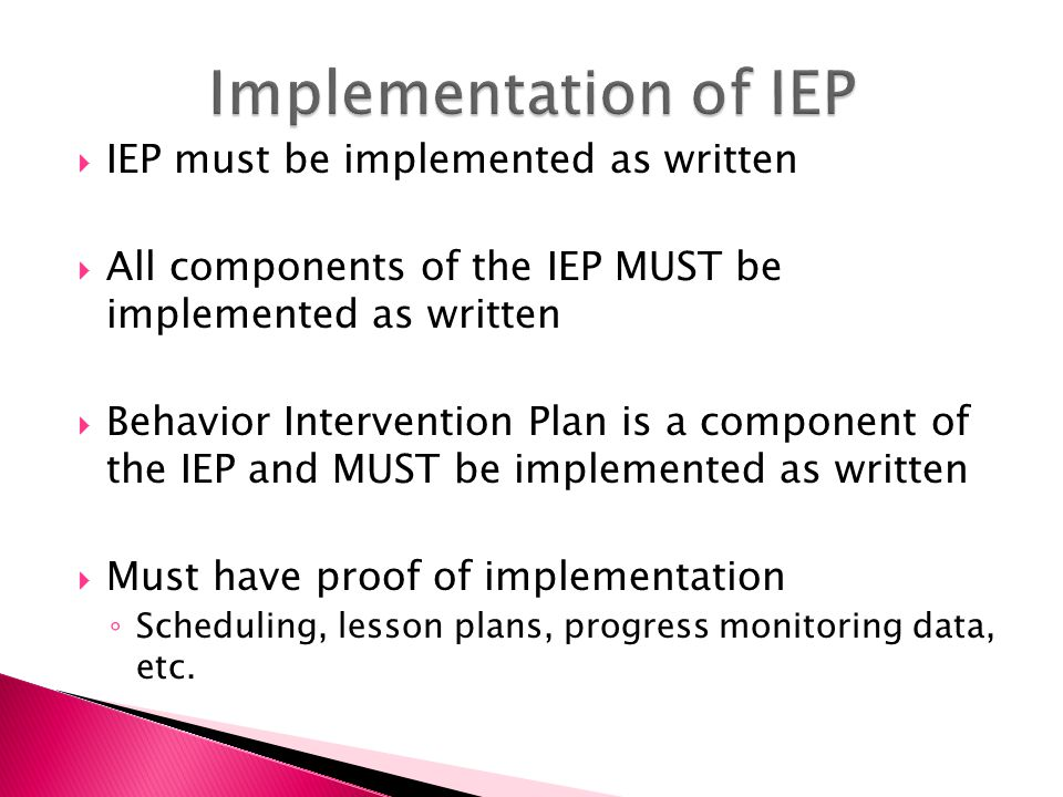  IEP must be implemented as written  All components of the IEP MUST be implemented as written  Behavior Intervention Plan is a component of the IEP and MUST be implemented as written  Must have proof of implementation ◦ Scheduling, lesson plans, progress monitoring data, etc.