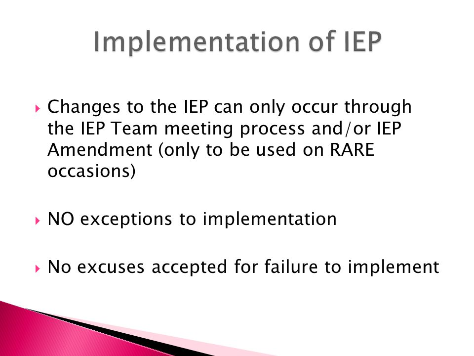  Changes to the IEP can only occur through the IEP Team meeting process and/or IEP Amendment (only to be used on RARE occasions)  NO exceptions to i