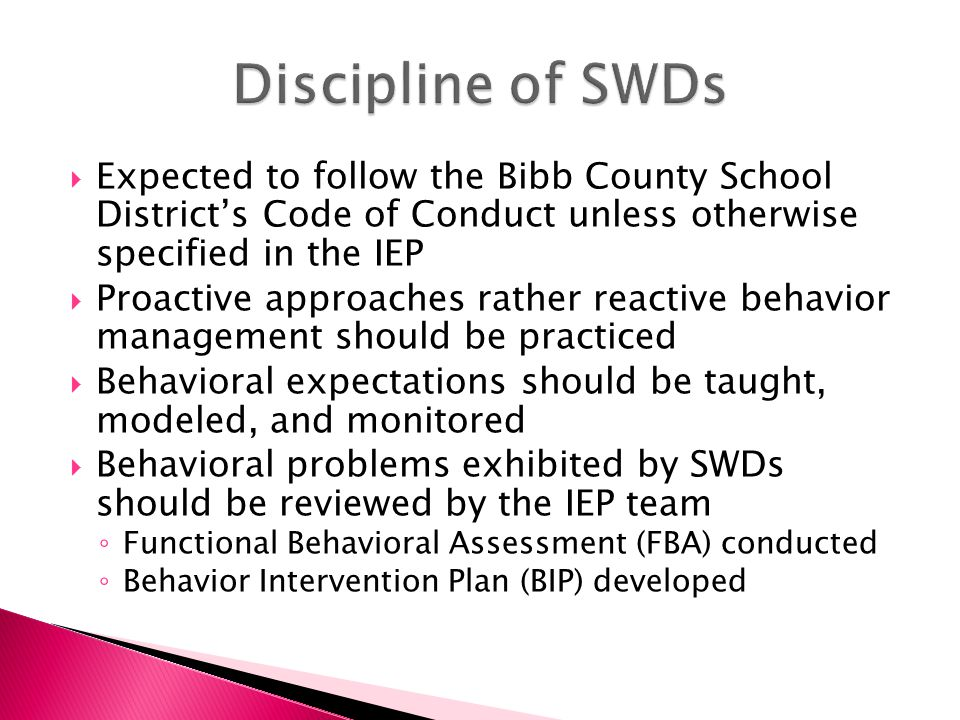  Expected to follow the Bibb County School District's Code of Conduct unless otherwise specified in the IEP  Proactive approaches rather reactive behavior management should be practiced  Behavioral expectations should be taught, modeled, and monitored  Behavioral problems exhibited by SWDs should be reviewed by the IEP team ◦ Functional Behavioral Assessment (FBA) conducted ◦ Behavior Intervention Plan (BIP) developed