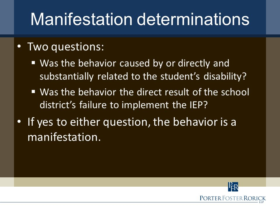 Manifestation determinations Two questions:  Was the behavior caused by or directly and substantially related to the student's disability.