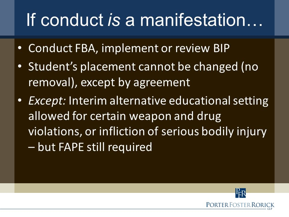 If conduct is a manifestation… Conduct FBA, implement or review BIP Student's placement cannot be changed (no removal), except by agreement Except: Interim alternative educational setting allowed for certain weapon and drug violations, or infliction of serious bodily injury – but FAPE still required