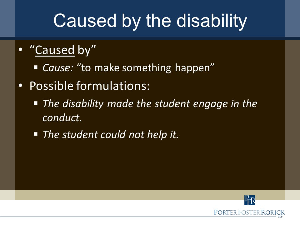Caused by the disability Caused by  Cause: to make something happen Possible formulations:  The disability made the student engage in the conduct.