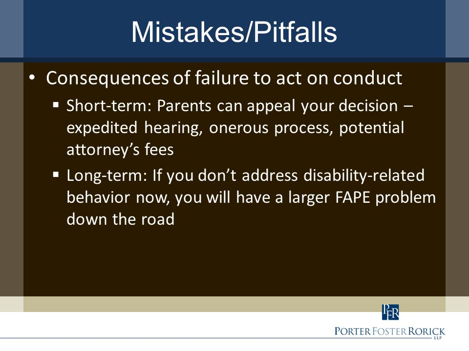 Mistakes/Pitfalls Consequences of failure to act on conduct  Short-term: Parents can appeal your decision – expedited hearing, onerous process, potential attorney's fees  Long-term: If you don't address disability-related behavior now, you will have a larger FAPE problem down the road
