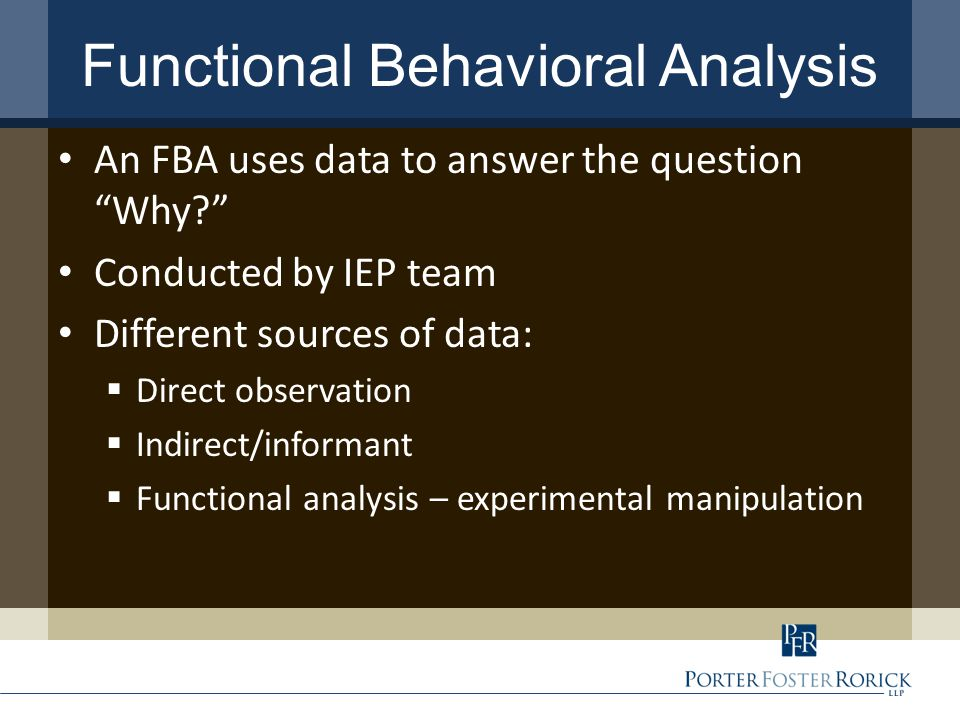 Functional Behavioral Analysis An FBA uses data to answer the question Why Conducted by IEP team Different sources of data:  Direct observation  Indirect/informant  Functional analysis – experimental manipulation