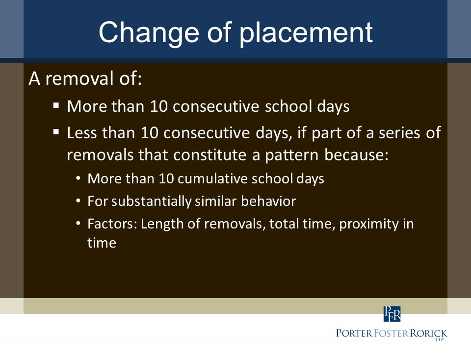 Change of placement A removal of:  More than 10 consecutive school days  Less than 10 consecutive days, if part of a series of removals that constitute a pattern because: More than 10 cumulative school days For substantially similar behavior Factors: Length of removals, total time, proximity in time