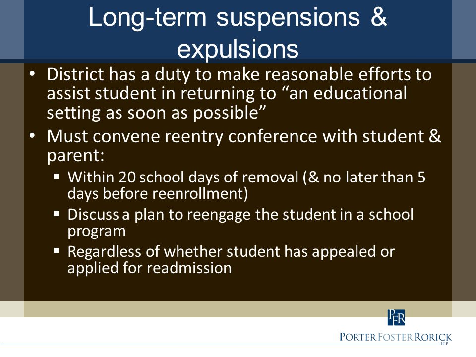 Long-term suspensions & expulsions District has a duty to make reasonable efforts to assist student in returning to an educational setting as soon as possible Must convene reentry conference with student & parent:  Within 20 school days of removal (& no later than 5 days before reenrollment)  Discuss a plan to reengage the student in a school program  Regardless of whether student has appealed or applied for readmission