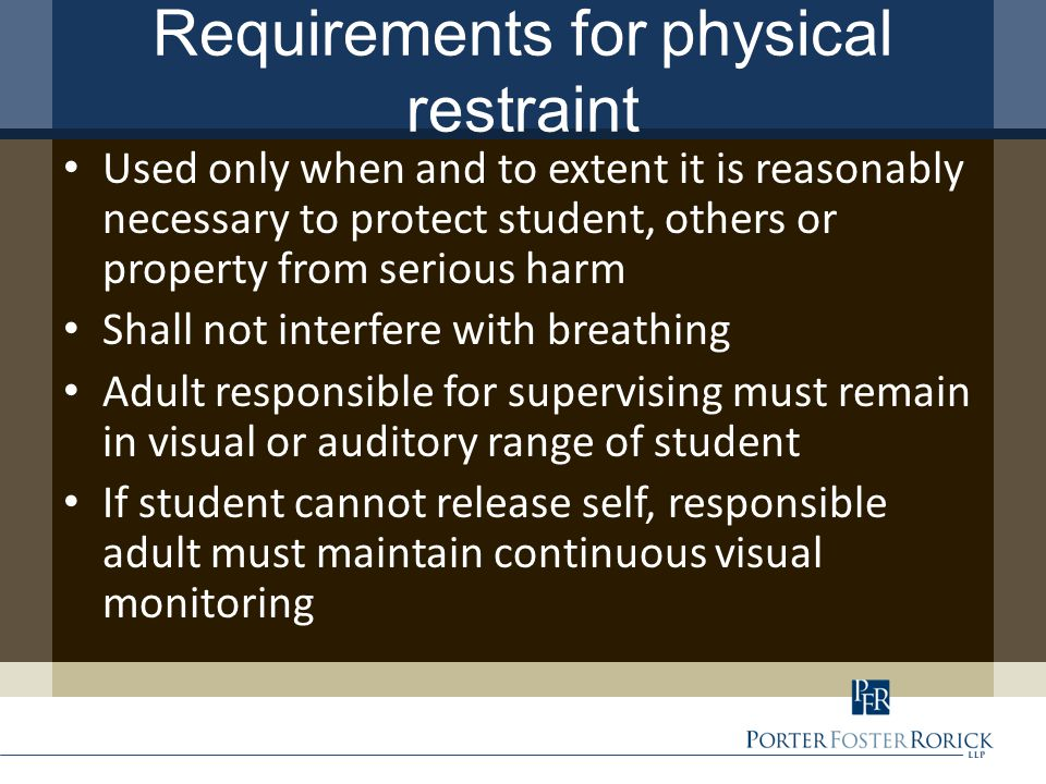 Requirements for physical restraint Used only when and to extent it is reasonably necessary to protect student, others or property from serious harm Shall not interfere with breathing Adult responsible for supervising must remain in visual or auditory range of student If student cannot release self, responsible adult must maintain continuous visual monitoring