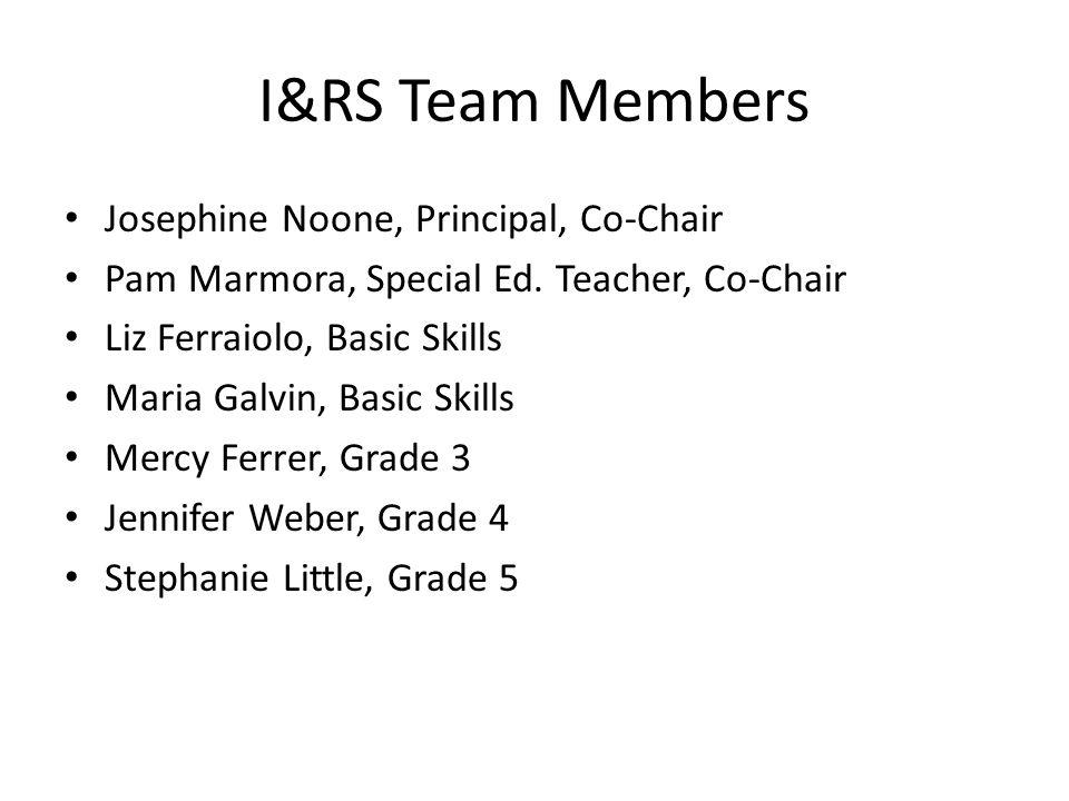 I&RS Team Members Josephine Noone, Principal, Co-Chair Pam Marmora, Special Ed. Teacher, Co-Chair Liz Ferraiolo, Basic Skills Maria Galvin, Basic Skil