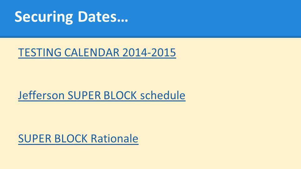 Securing Dates… TESTING CALENDAR 2014-2015 Jefferson SUPER BLOCK schedule SUPER BLOCK Rationale