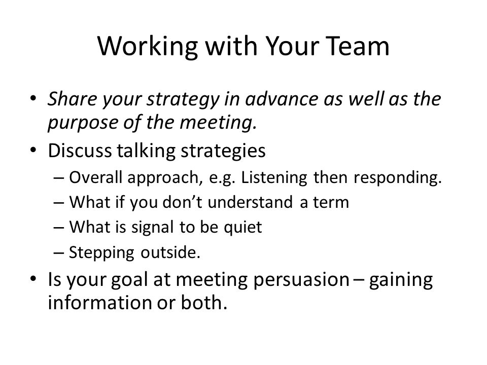 Working with Your Team Share your strategy in advance as well as the purpose of the meeting. Discuss talking strategies – Overall approach, e.g. Liste