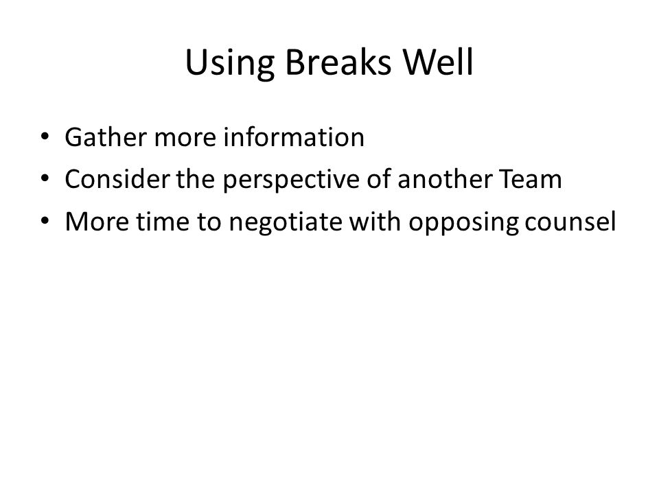 Using Breaks Well Gather more information Consider the perspective of another Team More time to negotiate with opposing counsel