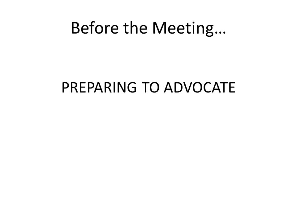 Before the Meeting… PREPARING TO ADVOCATE