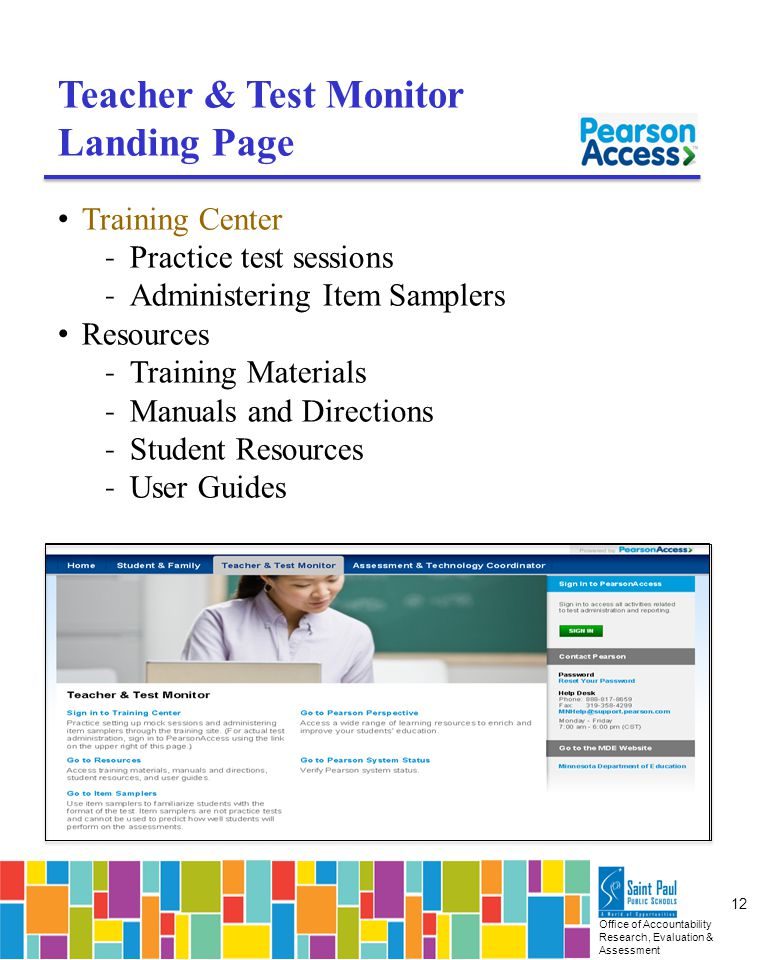 Office of Accountability Research, Evaluation & Assessment 12 Teacher & Test Monitor Landing Page Training Center ˗ Practice test sessions ˗ Administering Item Samplers Resources ˗ Training Materials ˗ Manuals and Directions ˗ Student Resources ˗ User Guides