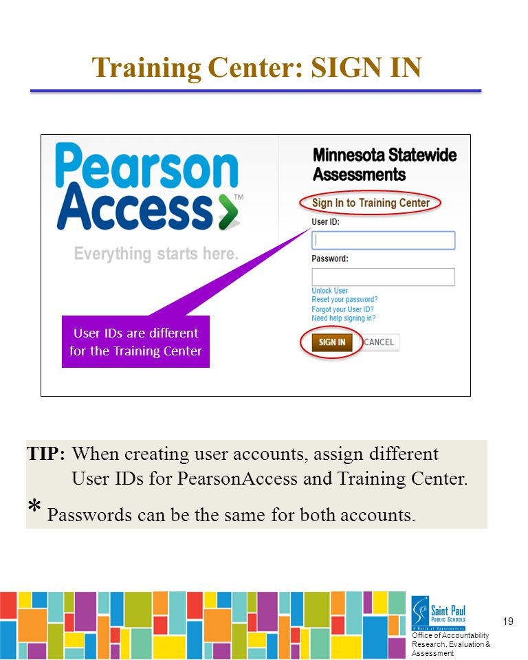 Office of Accountability Research, Evaluation & Assessment 19 Training Center: SIGN IN User IDs are different for the Training Center TIP: When creating user accounts, assign different User IDs for PearsonAccess and Training Center.