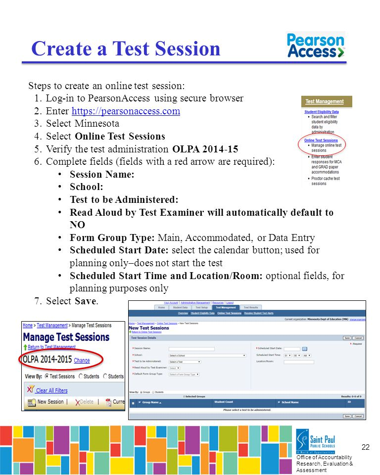 Office of Accountability Research, Evaluation & Assessment 22 Create a Test Session Steps to create an online test session: 1.Log-in to PearsonAccess using secure browser 2.Enter https://pearsonaccess.comhttps://pearsonaccess.com 3.Select Minnesota 4.Select Online Test Sessions 5.Verify the test administration OLPA 2014-15 6.Complete fields (fields with a red arrow are required): Session Name: School: Test to be Administered: Read Aloud by Test Examiner will automatically default to NO Form Group Type: Main, Accommodated, or Data Entry Scheduled Start Date: select the calendar button; used for planning only–does not start the test Scheduled Start Time and Location/Room: optional fields, for planning purposes only 7.Select Save.